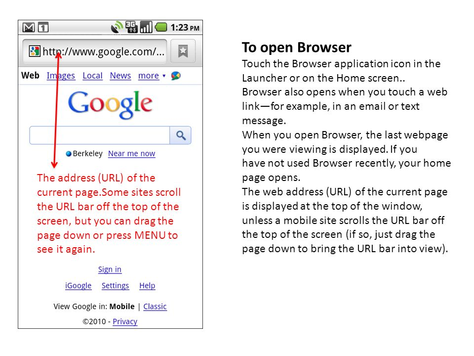To open Browser Touch the Browser application icon in the Launcher or on the Home screen..