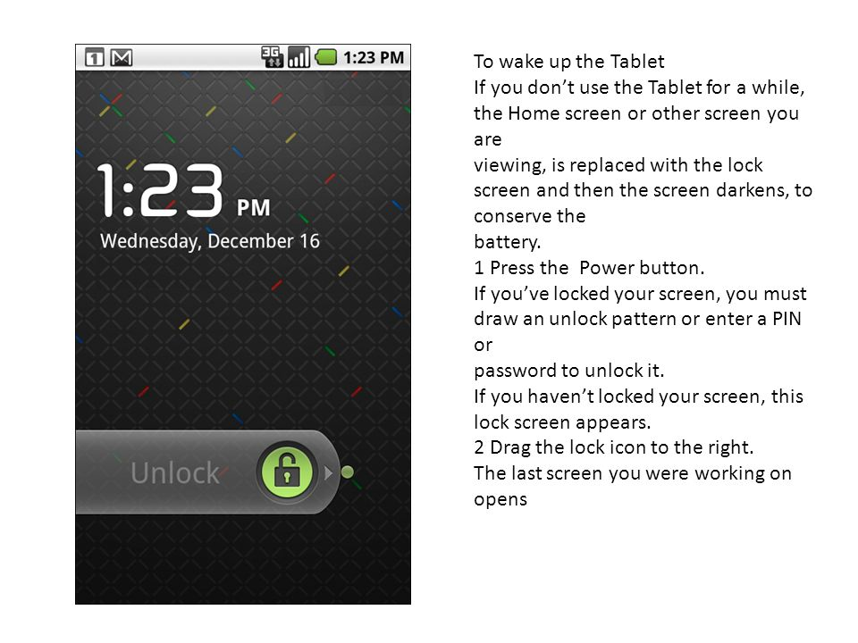 To wake up the Tablet If you don't use the Tablet for a while, the Home screen or other screen you are.