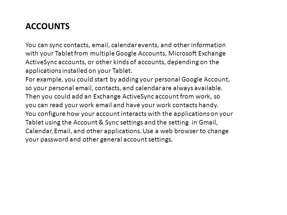 ACCOUNTS You can sync contacts, email, calendar events, and other information. with your Tablet from multiple Google Accounts, Microsoft Exchange.