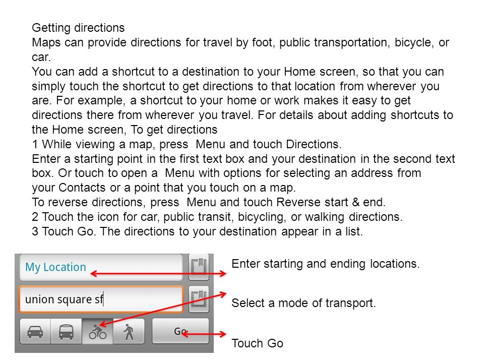 Getting directions Maps can provide directions for travel by foot, public transportation, bicycle, or car.