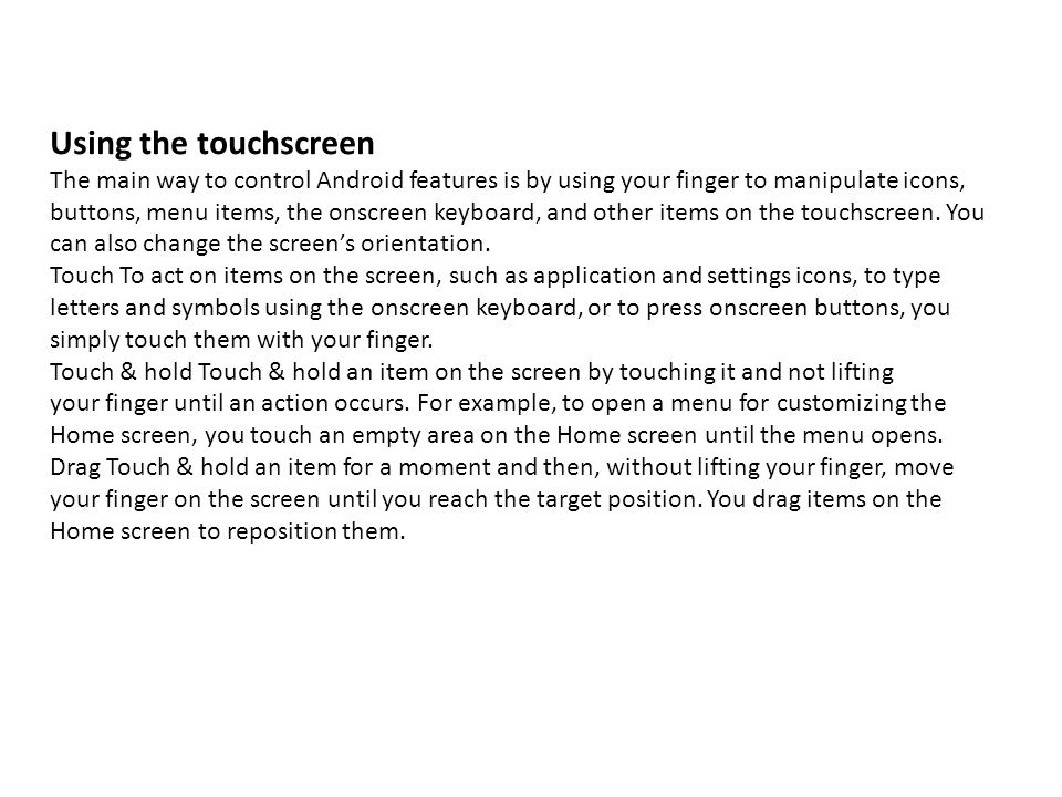 Using the touchscreenThe main way to control Android features is by using your finger to manipulate icons,