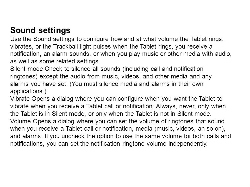 Sound settings Use the Sound settings to configure how and at what volume the Tablet rings,