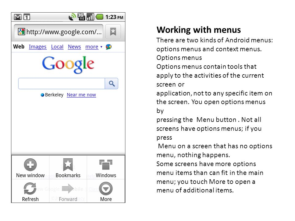Working with menusThere are two kinds of Android menus: options menus and context menus. Options menus.