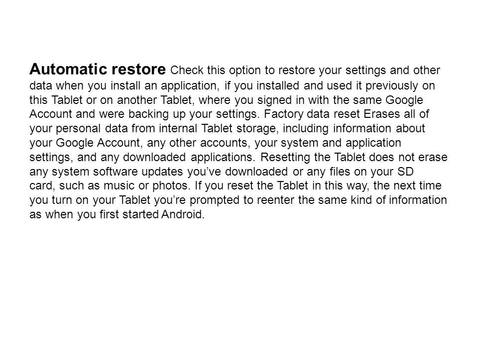 Automatic restore Check this option to restore your settings and other data when you install an application, if you installed and used it previously on this Tablet or on another Tablet, where you signed in with the same Google Account and were backing up your settings. Factory data reset Erases all of your personal data from internal Tablet storage, including information about your Google Account, any other accounts, your system and application settings, and any downloaded applications. Resetting the Tablet does not erase any system software updates you've downloaded or any files on your SD