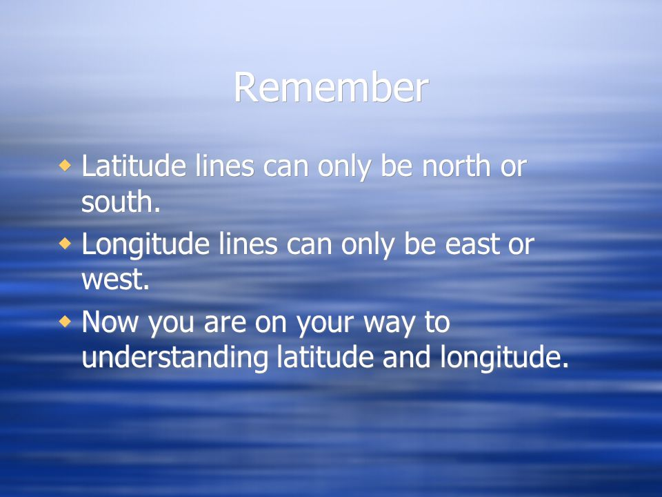 Remember Latitude lines can only be north or south.