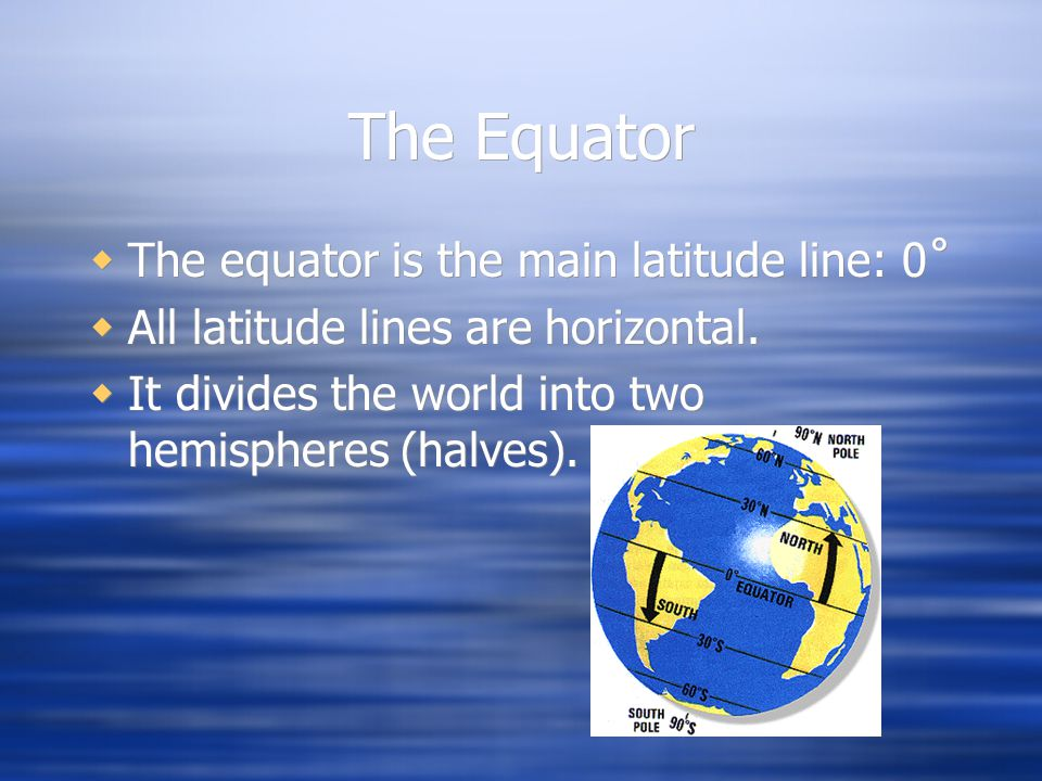 The Equator The equator is the main latitude line: 0˚