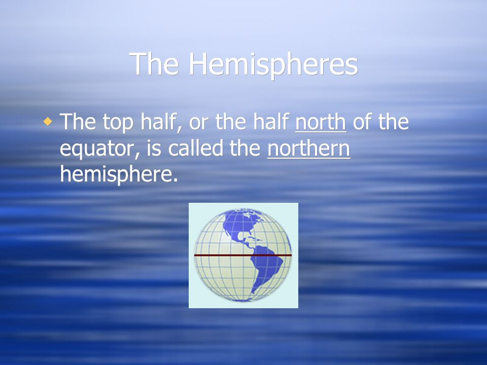 The Hemispheres The top half, or the half north of the equator, is called the northern hemisphere.