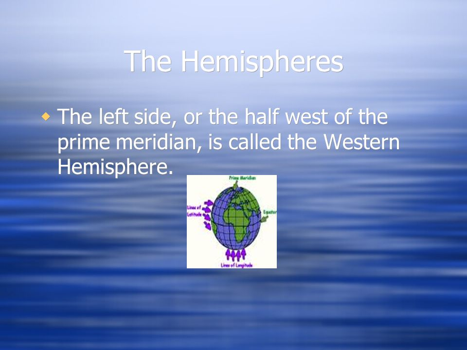 The Hemispheres The left side, or the half west of the prime meridian, is called the Western Hemisphere.