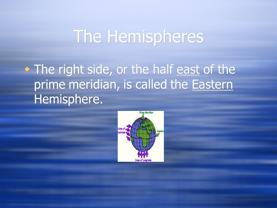 The Hemispheres The right side, or the half east of the prime meridian, is called the Eastern Hemisphere.