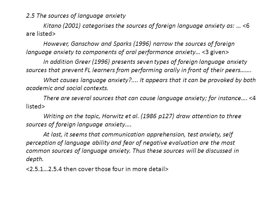 2.5 The sources of language anxiety Kitano (2001) categorises the sources of foreign language anxiety as: … <6 are listed> However, Ganschow and Sparks (1996) narrow the sources of foreign language anxiety to components of oral performance anxiety… <3 given> In addition Greer (1996) presents seven types of foreign language anxiety sources that prevent FL learners from performing orally in front of their peers…….