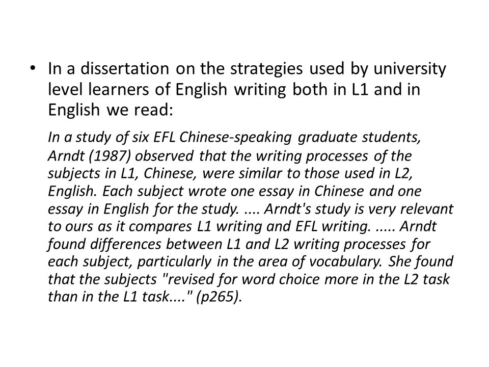 In a dissertation on the strategies used by university level learners of English writing both in L1 and in English we read:
