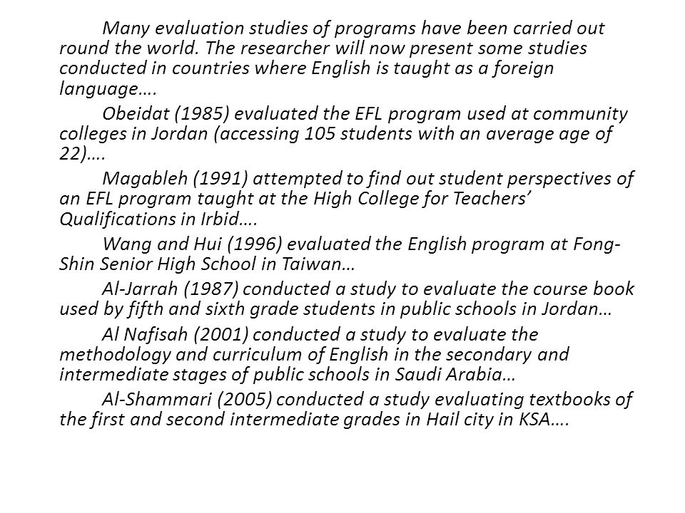 Many evaluation studies of programs have been carried out round the world. The researcher will now present some studies conducted in countries where English is taught as a foreign language….