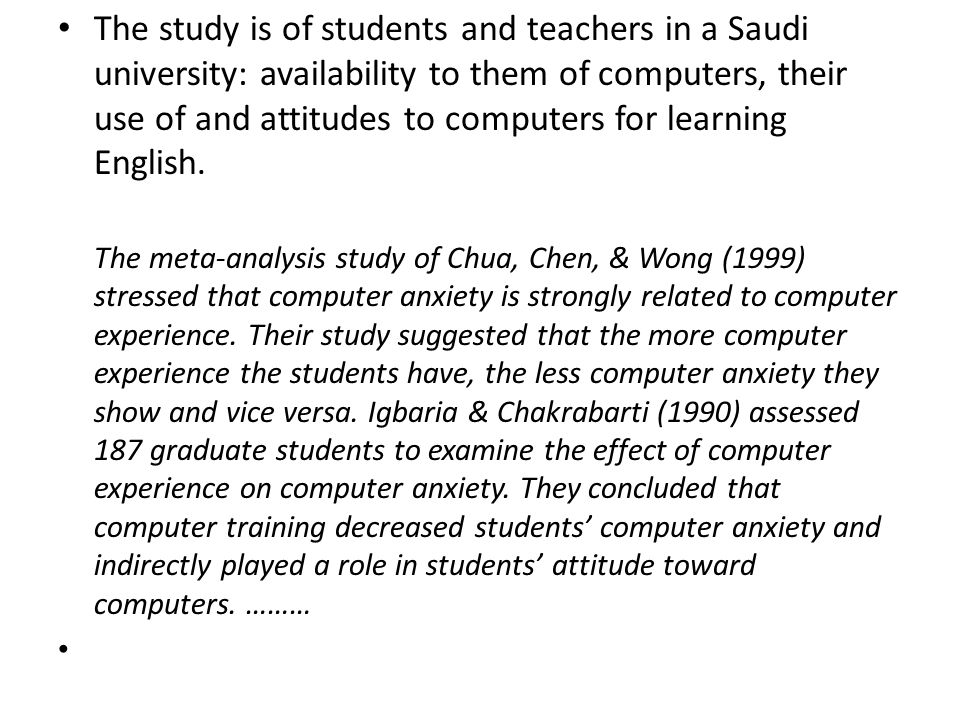 The study is of students and teachers in a Saudi university: availability to them of computers, their use of and attitudes to computers for learning English.