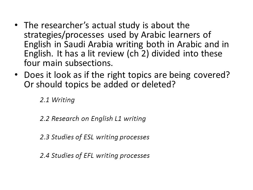 The researcher's actual study is about the strategies/processes used by Arabic learners of English in Saudi Arabia writing both in Arabic and in English. It has a lit review (ch 2) divided into these four main subsections.