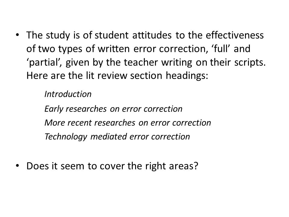 The study is of student attitudes to the effectiveness of two types of written error correction, 'full' and 'partial', given by the teacher writing on their scripts. Here are the lit review section headings: