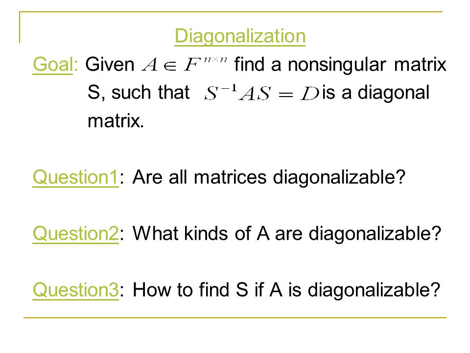 Diagonalization Goal: Given find a nonsingular matrix. S, such that is a diagonal.