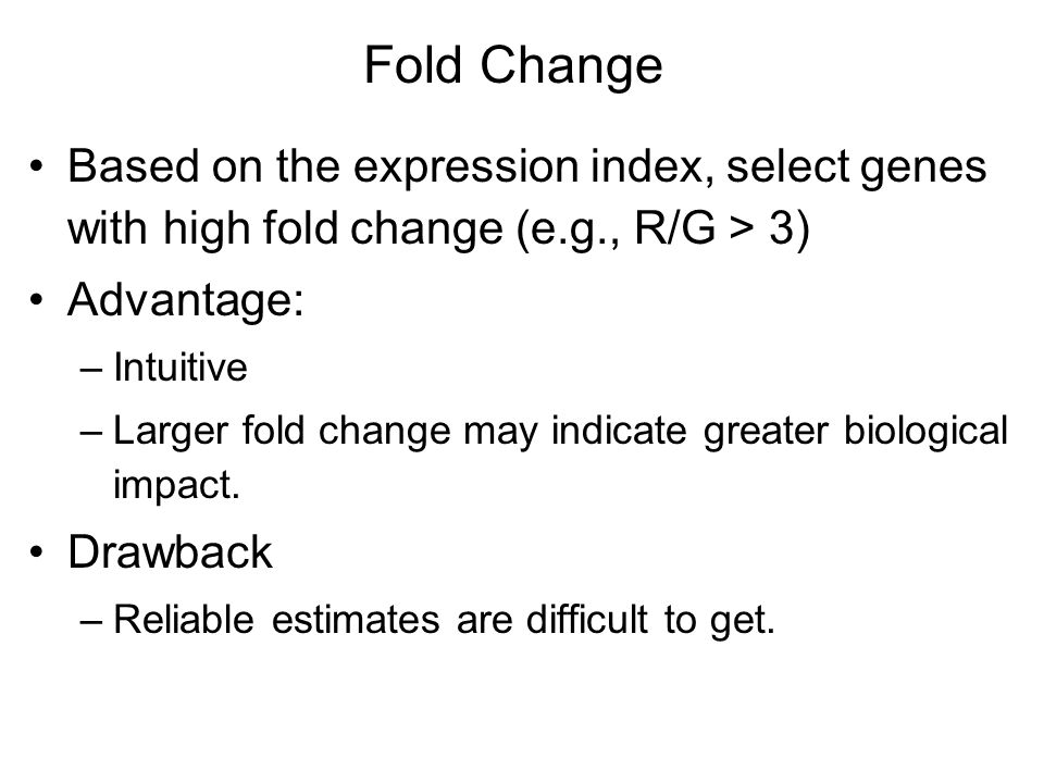Fold Change Based on the expression index, select genes with high fold change (e.g., R/G > 3) Advantage: