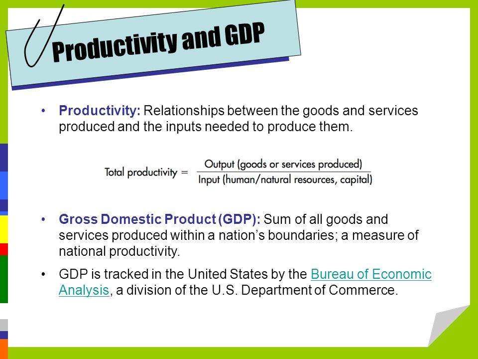 Productivity and GDP Productivity: Relationships between the goods and services produced and the inputs needed to produce them.