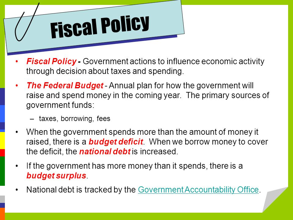 Fiscal Policy Fiscal Policy - Government actions to influence economic activity through decision about taxes and spending.