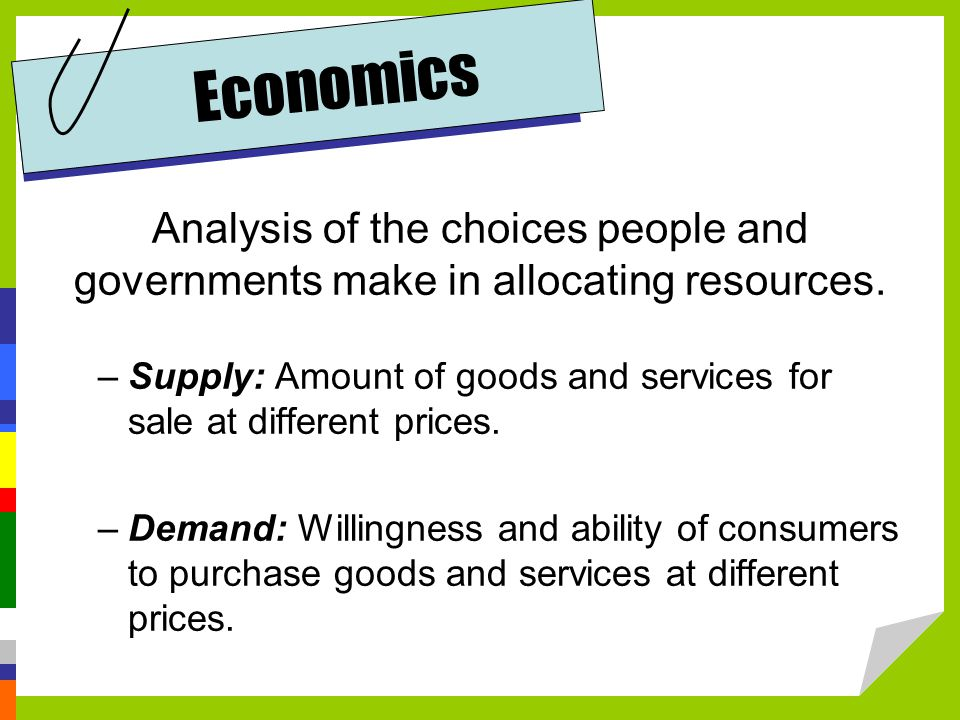 Economics Analysis of the choices people and governments make in allocating resources.
