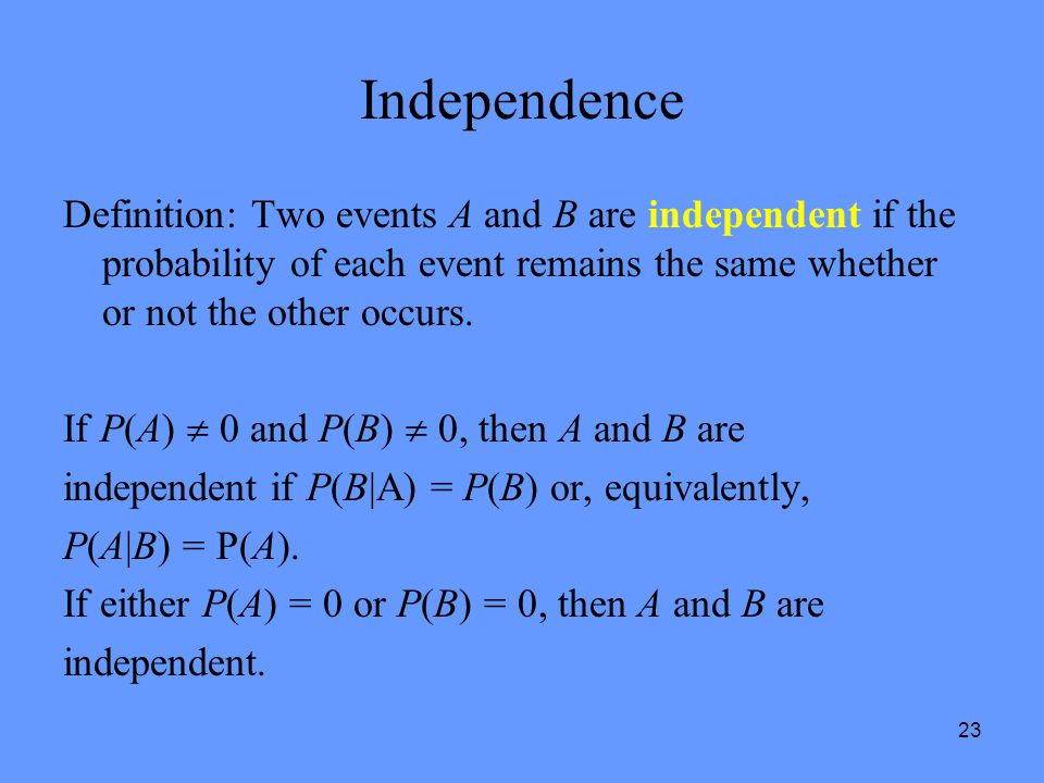 Independence Definition: Two events A and B are independent if the probability of each event remains the same whether or not the other occurs.