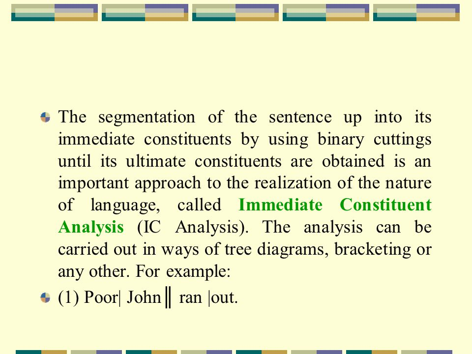 The segmentation of the sentence up into its immediate constituents by using binary cuttings until its ultimate constituents are obtained is an important approach to the realization of the nature of language, called Immediate Constituent Analysis (IC Analysis). The analysis can be carried out in ways of tree diagrams, bracketing or any other. For example: