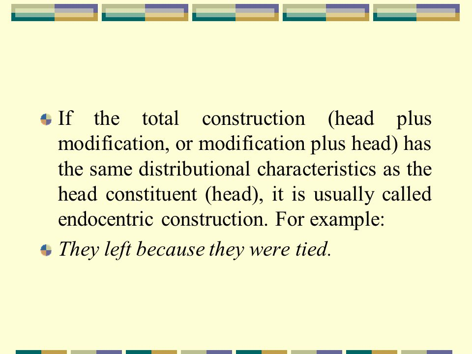 If the total construction (head plus modification, or modification plus head) has the same distributional characteristics as the head constituent (head), it is usually called endocentric construction. For example: