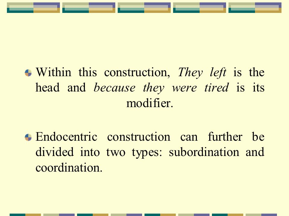 Within this construction, They left is the head and because they were tired is its modifier.