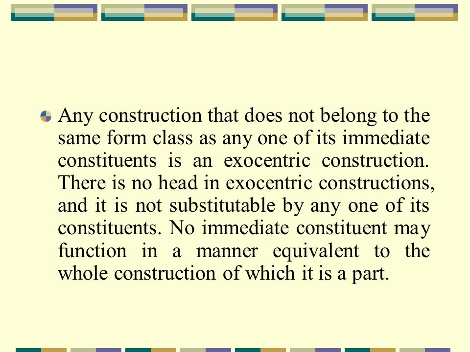 Any construction that does not belong to the same form class as any one of its immediate constituents is an exocentric construction.