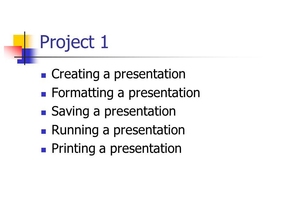 Project 1 Creating a presentation Formatting a presentation