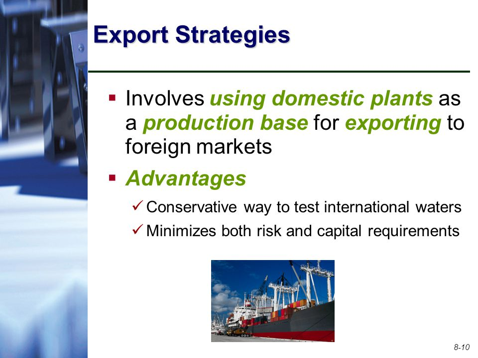 Export Strategies Involves using domestic plants as a production base for exporting to foreign markets.