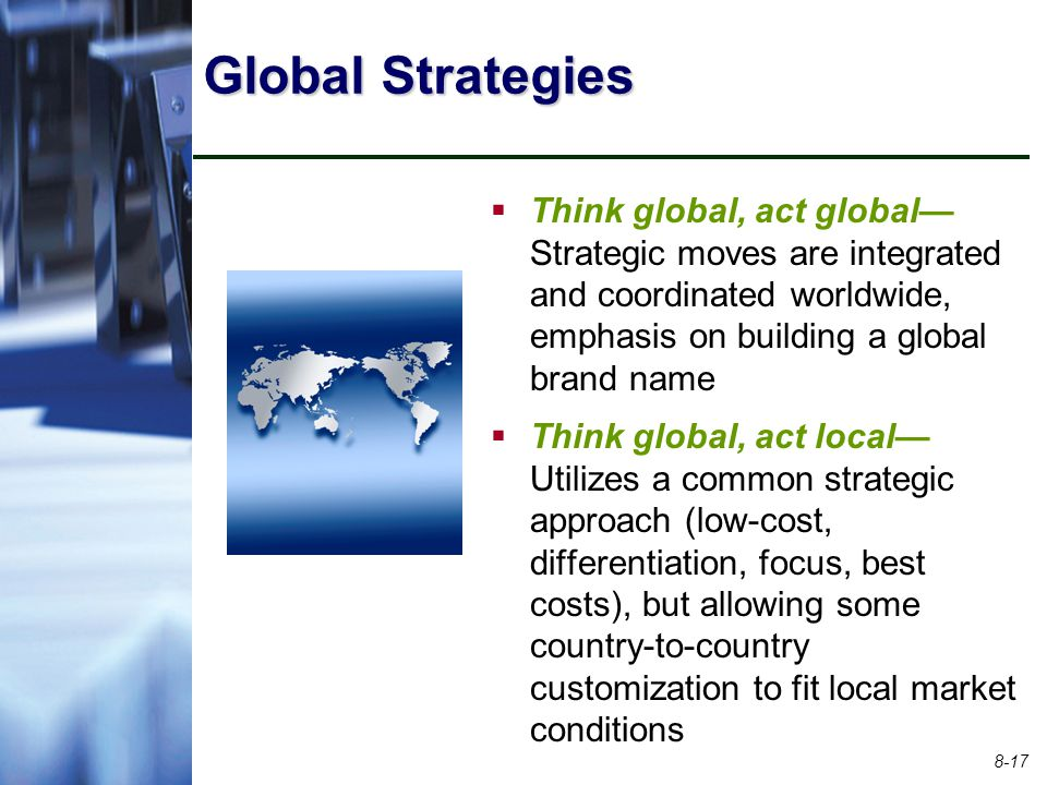 Global Strategies Think global, act global—Strategic moves are integrated and coordinated worldwide, emphasis on building a global brand name.