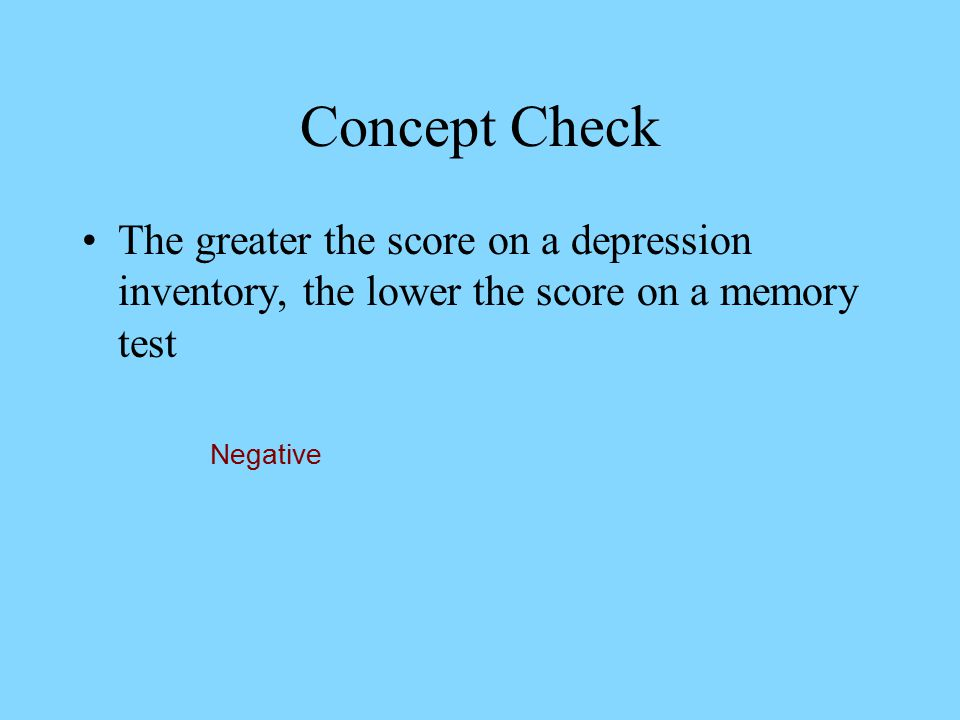 Concept Check The greater the score on a depression inventory, the lower the score on a memory test.