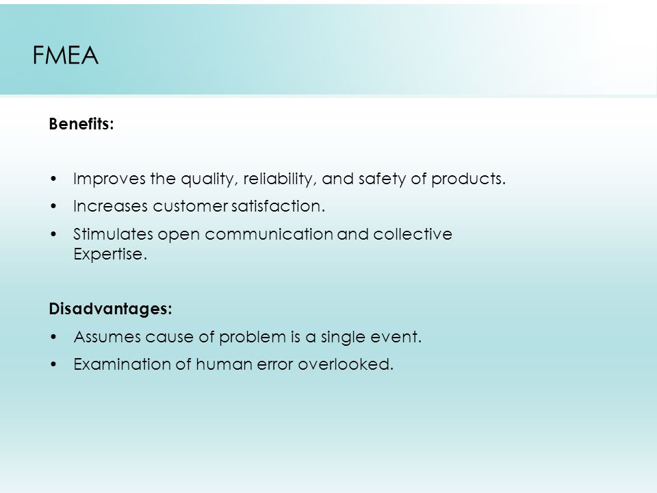 FMEA Benefits: Improves the quality, reliability, and safety of products. Increases customer satisfaction.
