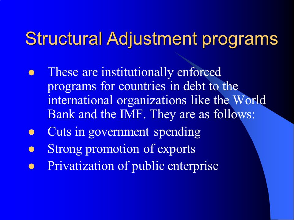 structual adjustment programs Ecomomic policy and development issues, particularly structural adjustment programmes (saps) have dominated african women's concerns because they have been implicated in the rise of poverty, especially of women, in africa saps, designed by the international monetary fund (imf) and the world bank.