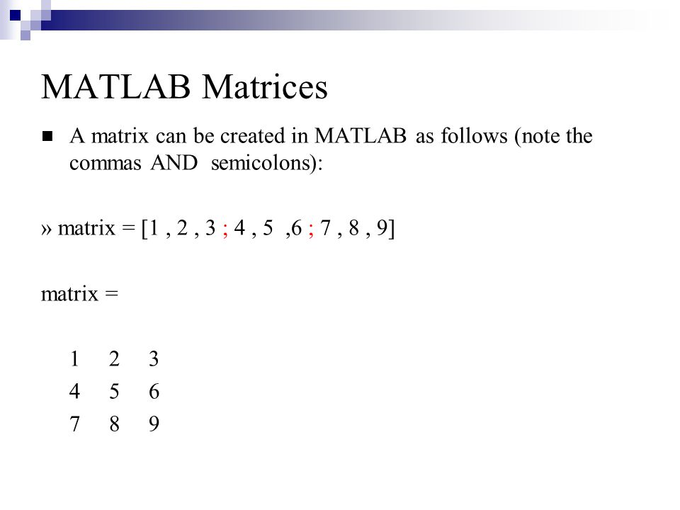 MATLAB Matrices A matrix can be created in MATLAB as follows (note the commas AND semicolons): » matrix = [1 , 2 , 3 ; 4 , 5 ,6 ; 7 , 8 , 9]