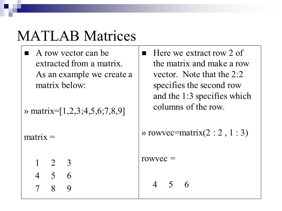MATLAB Matrices A row vector can be extracted from a matrix. As an example we create a matrix below:
