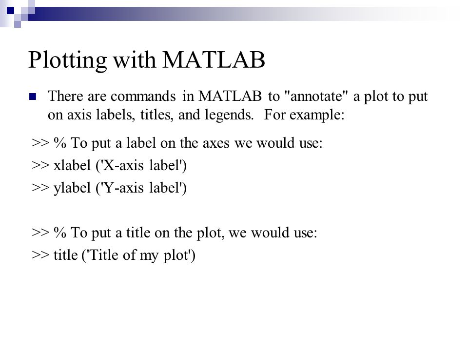 Plotting with MATLAB There are commands in MATLAB to annotate a plot to put on axis labels, titles, and legends. For example: