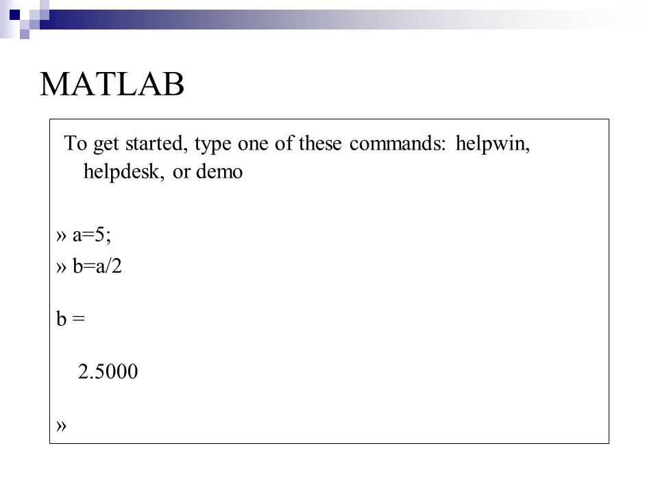 MATLAB To get started, type one of these commands: helpwin, helpdesk, or demo. » a=5; » b=a/2. b =