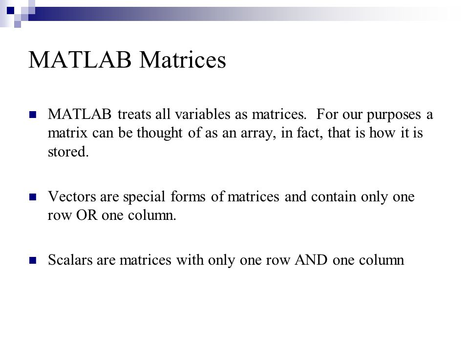 MATLAB Matrices MATLAB treats all variables as matrices. For our purposes a matrix can be thought of as an array, in fact, that is how it is stored.