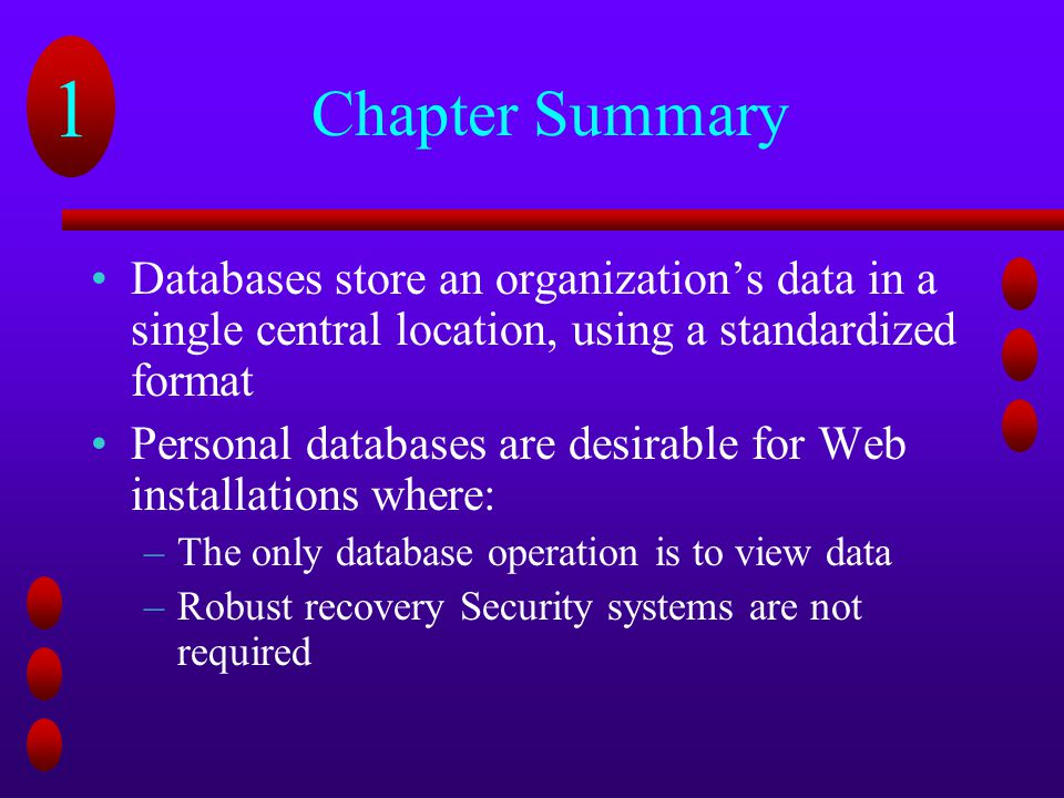 Chapter Summary Databases store an organization's data in a single central location, using a standardized format.