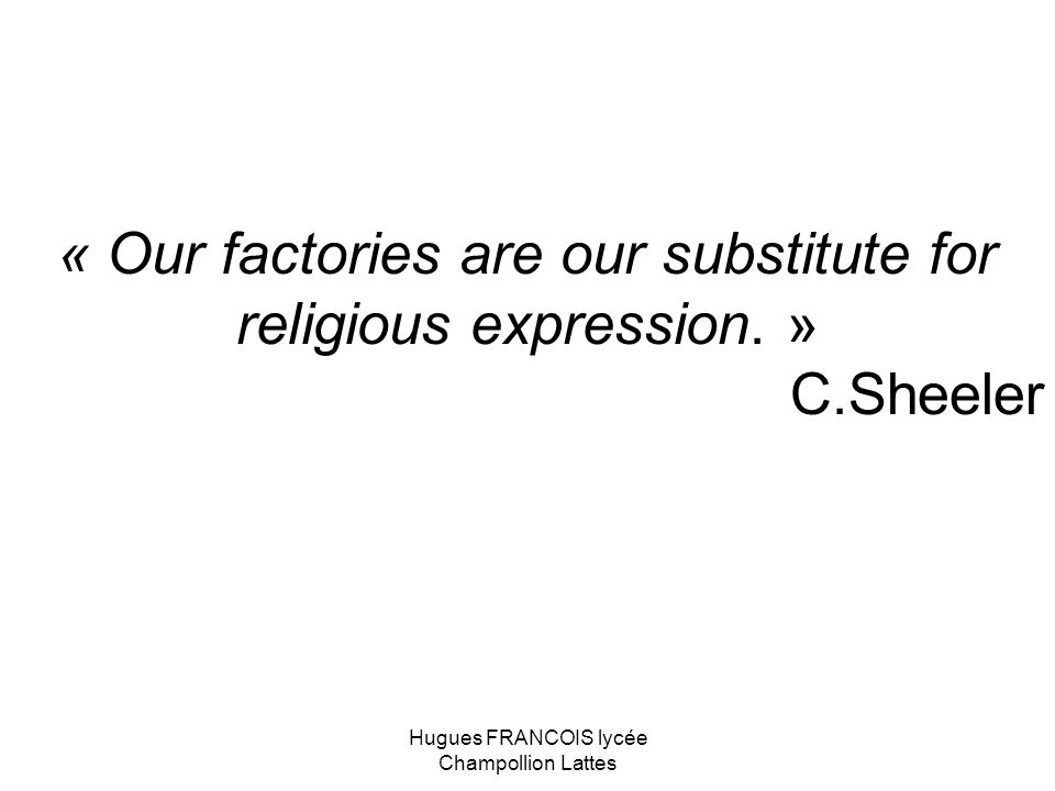 « Our factories are our substitute for religious expression. »