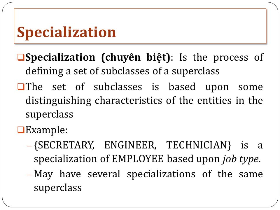 Specialization Specialization (chuyên biệt): Is the process of defining a set of subclasses of a superclass.