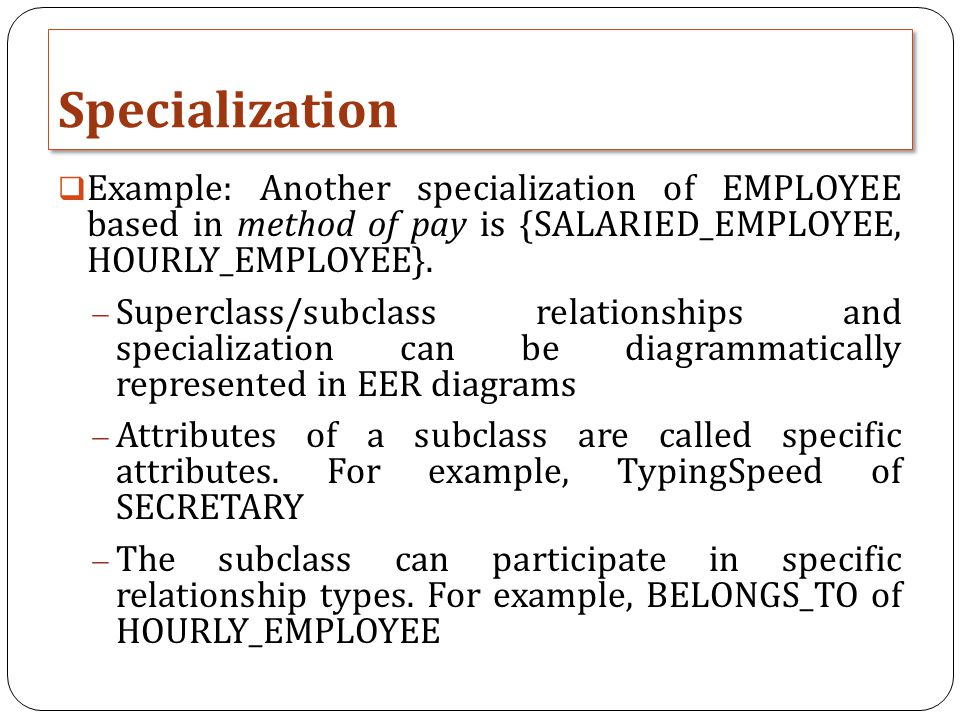 Specialization Example: Another specialization of EMPLOYEE based in method of pay is {SALARIED_EMPLOYEE, HOURLY_EMPLOYEE}.