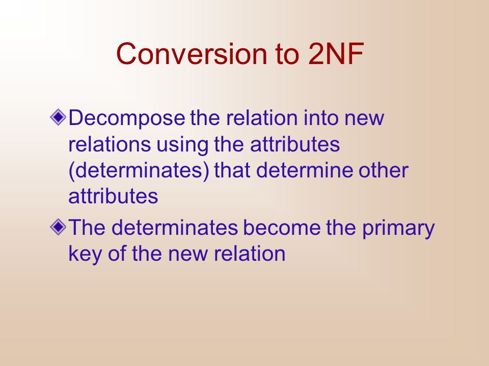 Conversion to 2NF Decompose the relation into new relations using the attributes (determinates) that determine other attributes.