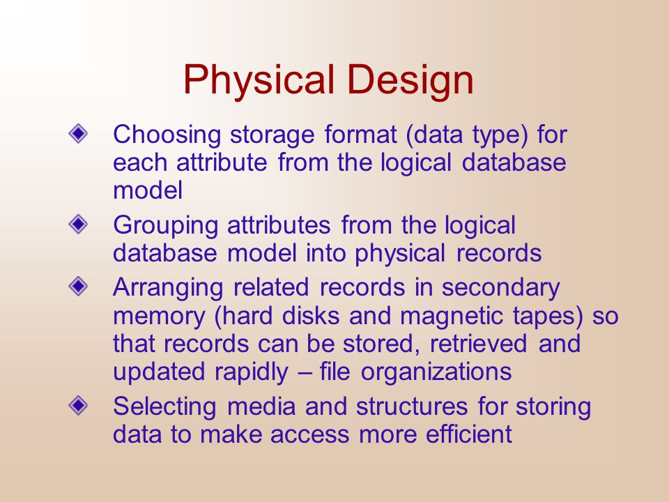 Physical Design Choosing storage format (data type) for each attribute from the logical database model.