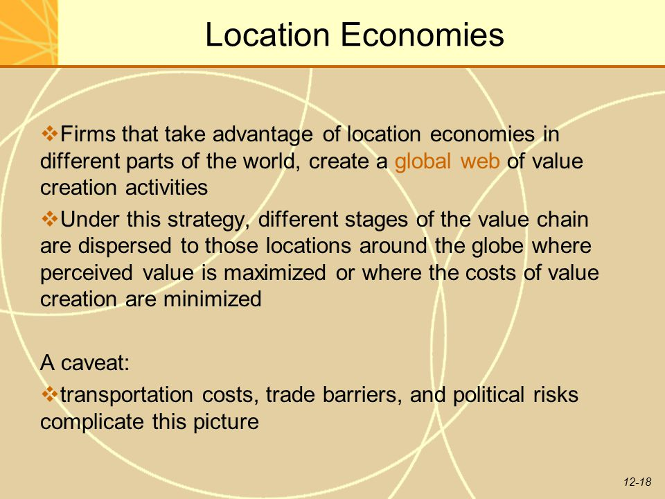 Location Economies Firms that take advantage of location economies in different parts of the world, create a global web of value creation activities.