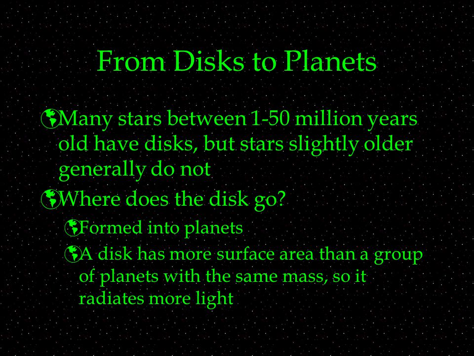 From Disks to Planets Many stars between 1-50 million years old have disks, but stars slightly older generally do not.