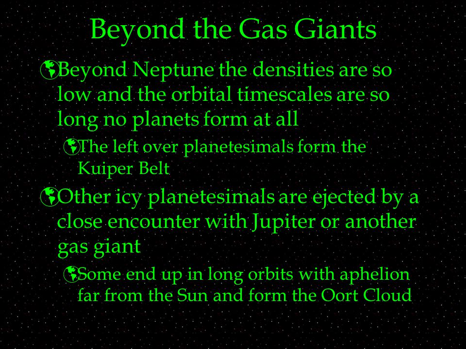 Beyond the Gas Giants Beyond Neptune the densities are so low and the orbital timescales are so long no planets form at all.