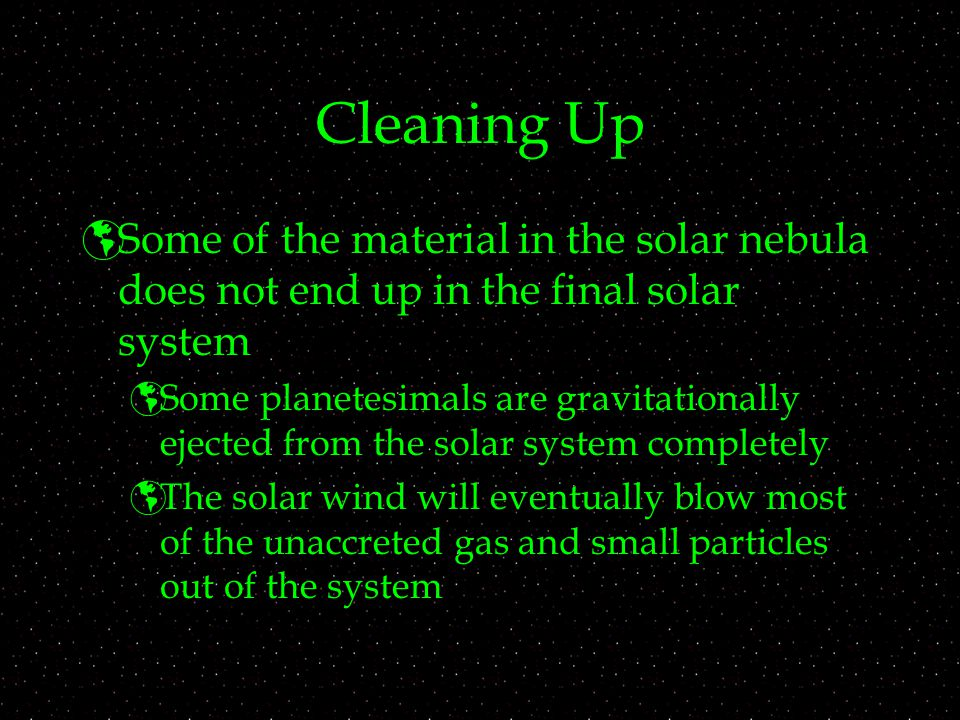 Cleaning Up Some of the material in the solar nebula does not end up in the final solar system.
